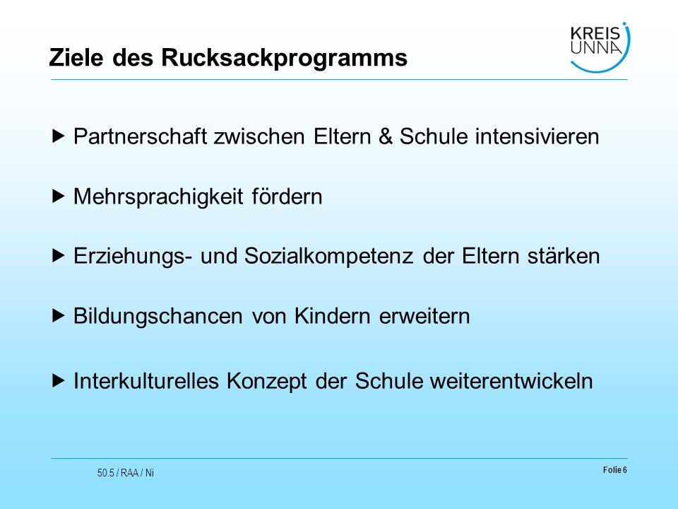 Folie 6 50.5 / RAA / Ni Ziele des Rucksackprogramms  Partnerschaft zwischen Eltern & Schule intensivieren  Mehrsprachigkeit fördern  Erziehungs- un