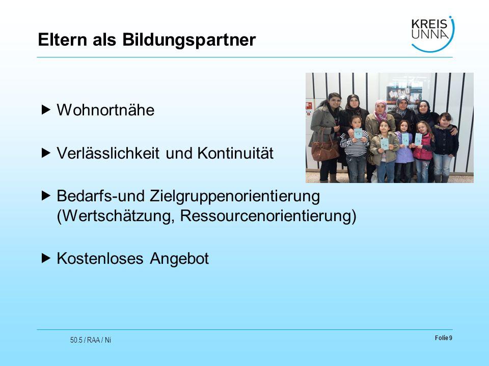 Folie 9 50.5 / RAA / Ni Eltern als Bildungspartner  Wohnortnähe  Verlässlichkeit und Kontinuität  Bedarfs-und Zielgruppenorientierung (Wertschätzun