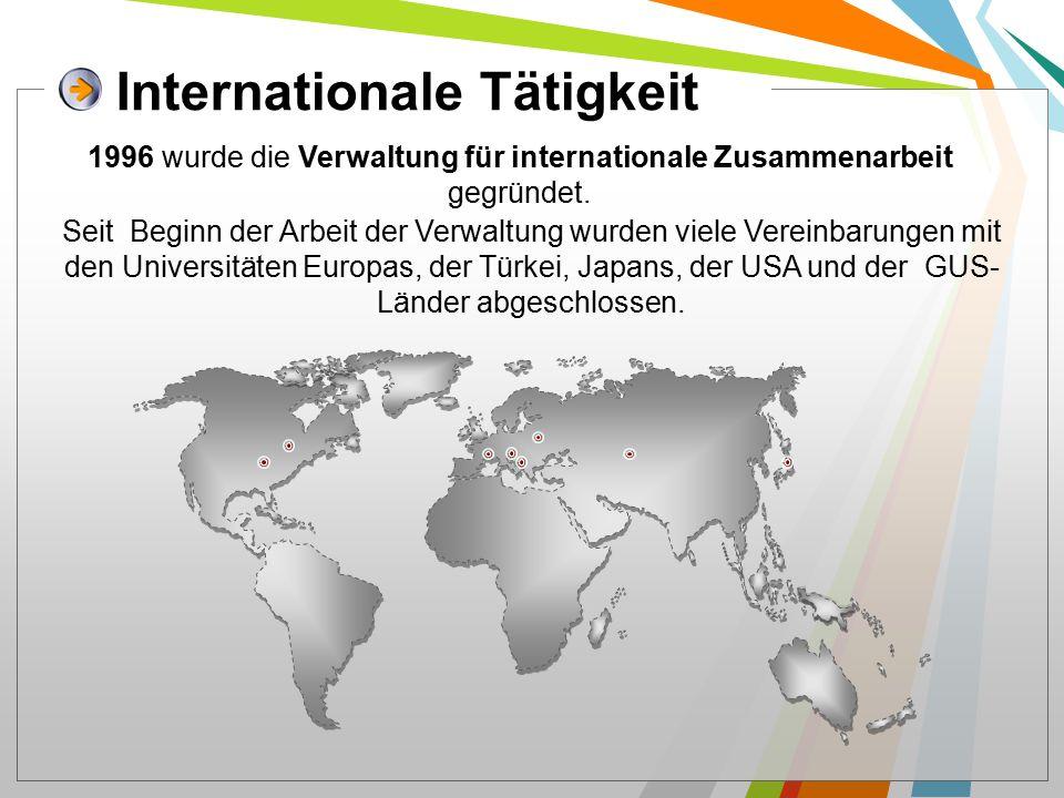 Internationale Tätigkeit Seit Beginn der Arbeit der Verwaltung wurden viele Vereinbarungen mit den Universitäten Europas, der Türkei, Japans, der USA