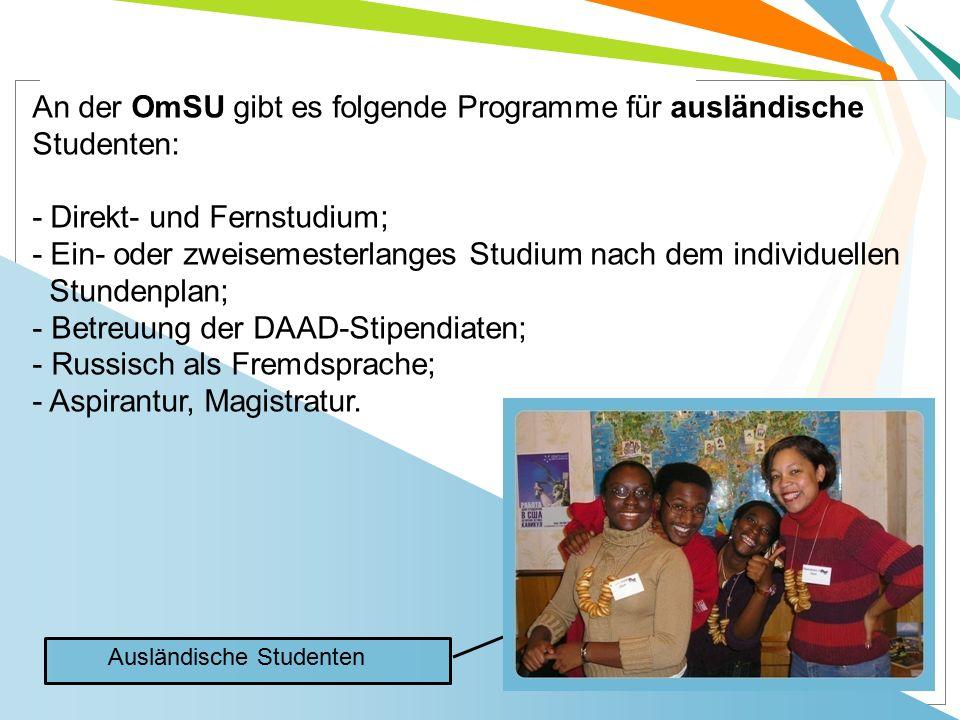 An der OmSU gibt es folgende Programme für ausländische Studenten: - Direkt- und Fernstudium; - Ein- oder zweisemesterlanges Studium nach dem individuellen Stundenplan; - Betreuung der DAAD-Stipendiaten; - Russisch als Fremdsprache; - Aspirantur, Magistratur.