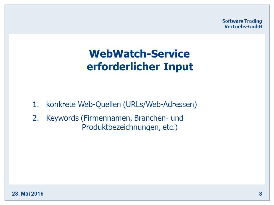 28. Mai 20168 Software Trading Vertriebs-GmbH WebWatch-Service erforderlicher Input 1.konkrete Web-Quellen (URLs/Web-Adressen) 2.Keywords (Firmennamen