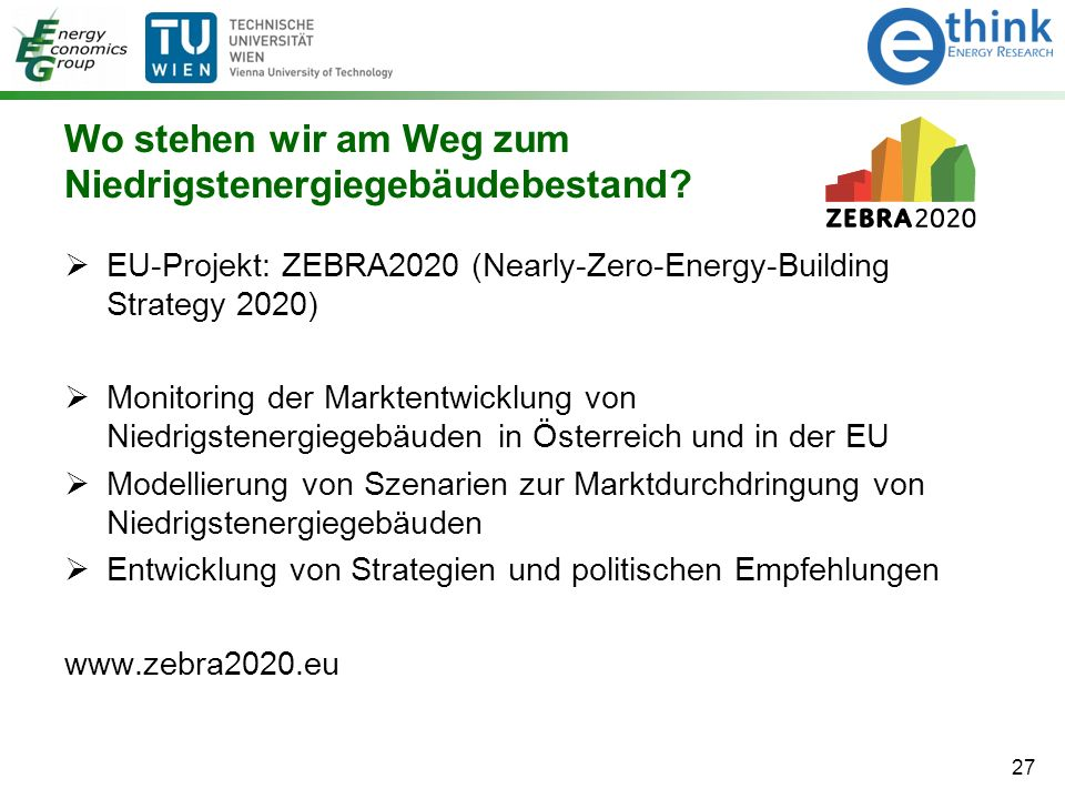 Wo stehen wir am Weg zum Niedrigstenergiegebäudebestand? 27  EU-Projekt: ZEBRA2020 (Nearly-Zero-Energy-Building Strategy 2020)  Monitoring der Markt