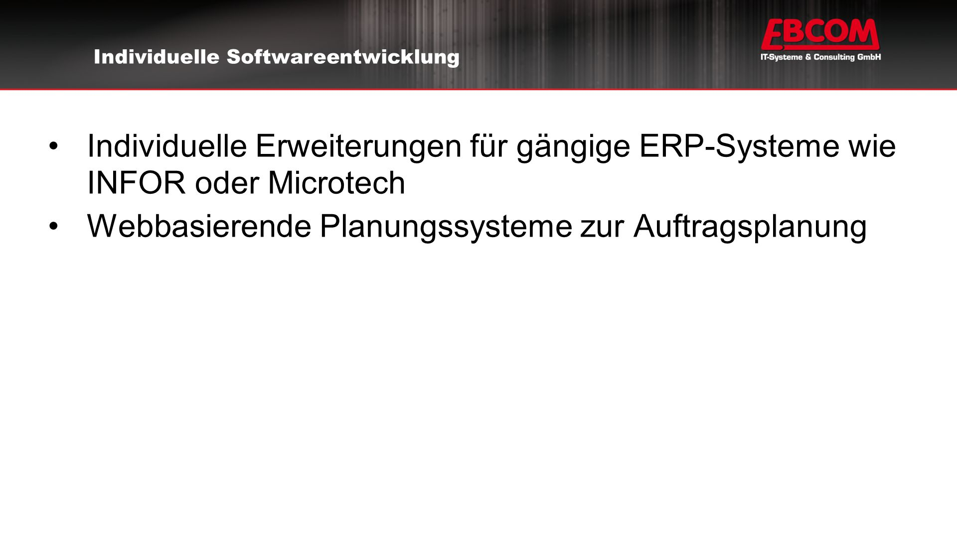 Individuelle Erweiterungen für gängige ERP-Systeme wie INFOR oder Microtech Webbasierende Planungssysteme zur Auftragsplanung Individuelle Softwareentwicklung