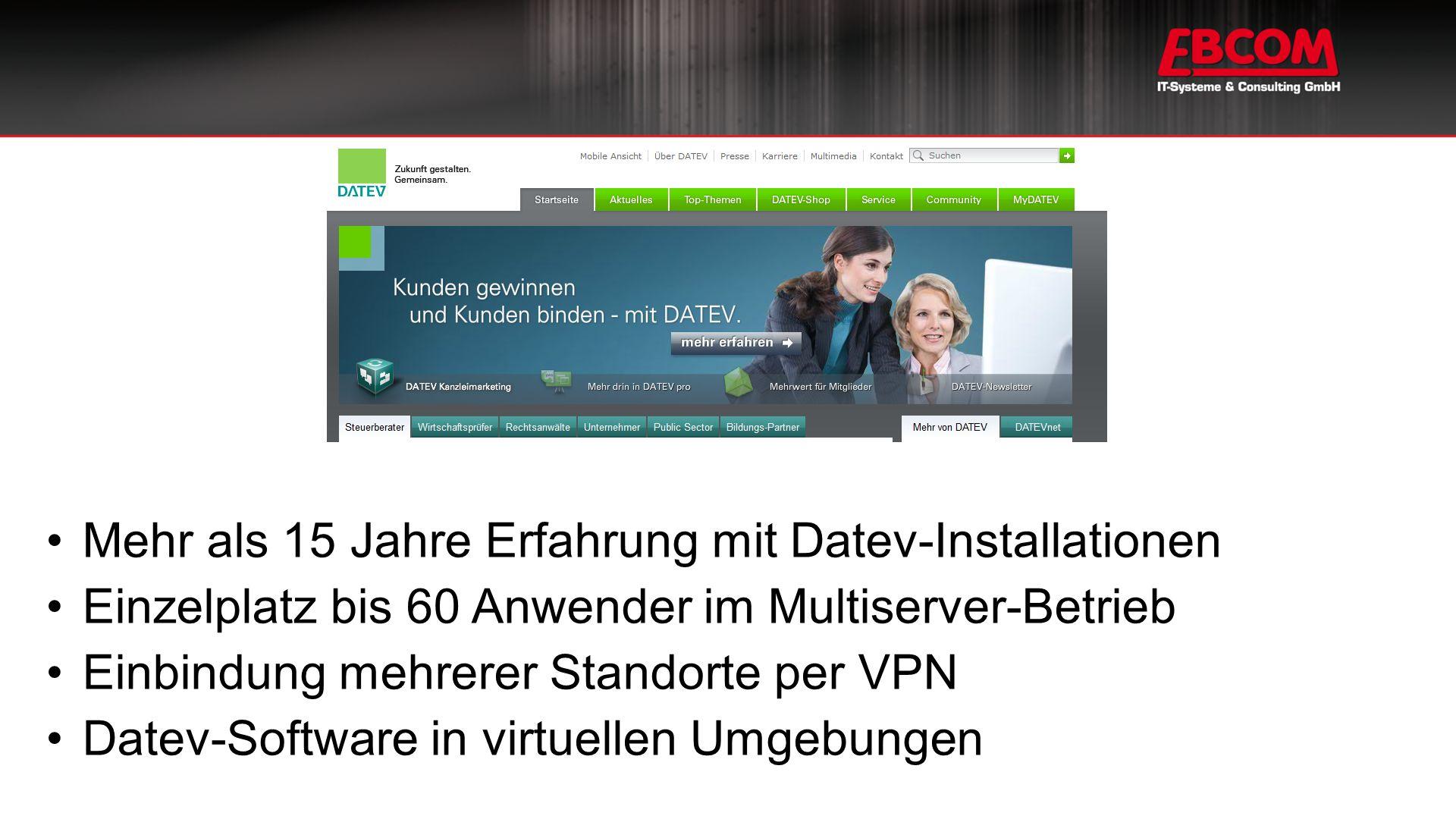 Mehr als 15 Jahre Erfahrung mit Datev-Installationen Einzelplatz bis 60 Anwender im Multiserver-Betrieb Einbindung mehrerer Standorte per VPN Datev-Software in virtuellen Umgebungen