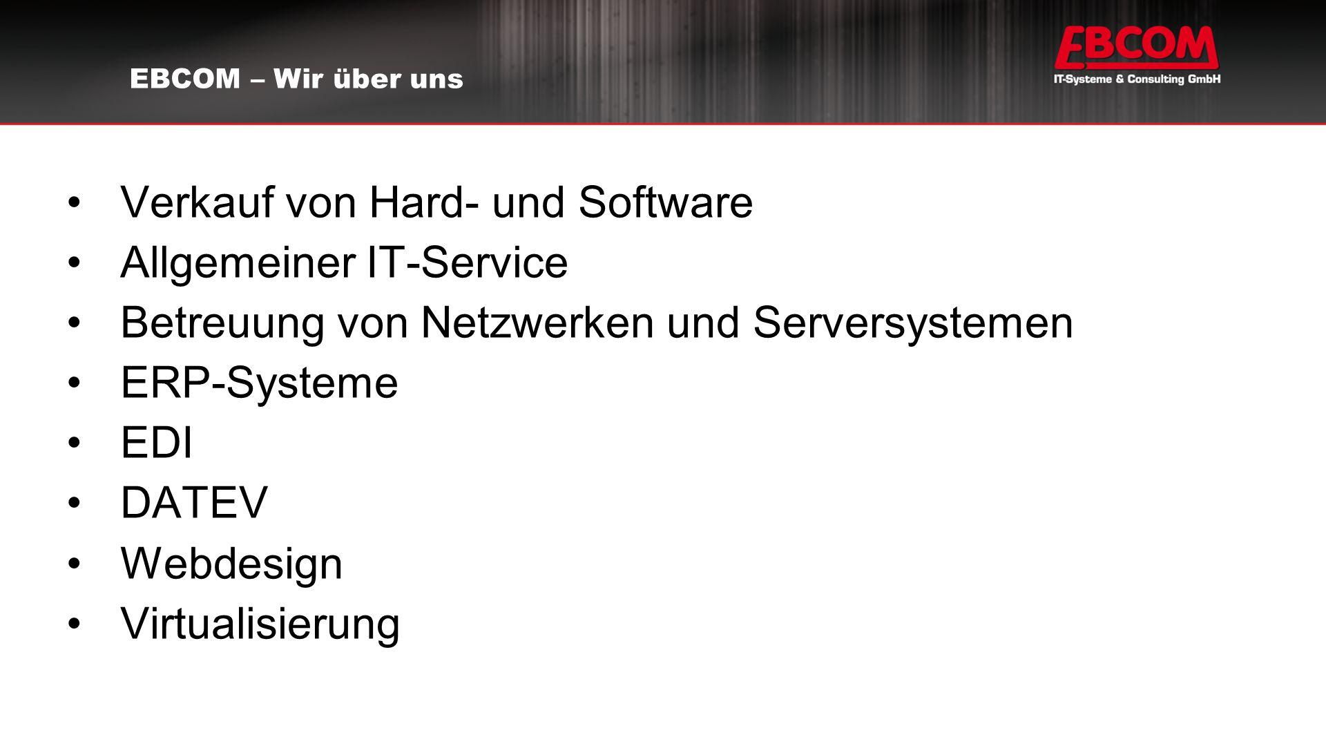 Verkauf von Hard- und Software Allgemeiner IT-Service Betreuung von Netzwerken und Serversystemen ERP-Systeme EDI DATEV Webdesign Virtualisierung EBCOM – Wir über uns