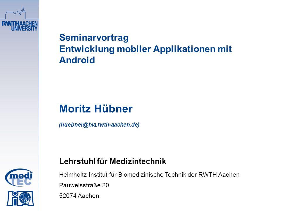 Seminarvortrag Entwicklung mobiler Applikationen mit Android Moritz Hübner (huebner@hia.rwth-aachen.de) Lehrstuhl für Medizintechnik Helmholtz-Institut für Biomedizinische Technik der RWTH Aachen Pauwelsstraße 20 52074 Aachen
