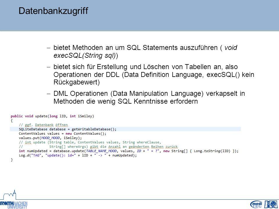 Datenbankzugriff  bietet Methoden an um SQL Statements auszuführen ( void execSQL(String sql))  bietet sich für Erstellung und Löschen von Tabellen an, also Operationen der DDL (Data Definition Language, execSQL() kein Rückgabewert)  DML Operationen (Data Manipulation Language) verkapselt in Methoden die wenig SQL Kenntnisse erfordern