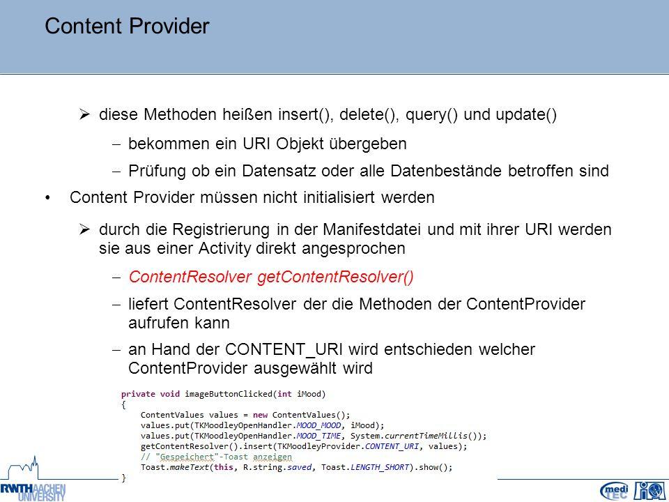 Content Provider  diese Methoden heißen insert(), delete(), query() und update()  bekommen ein URI Objekt übergeben  Prüfung ob ein Datensatz oder alle Datenbestände betroffen sind Content Provider müssen nicht initialisiert werden  durch die Registrierung in der Manifestdatei und mit ihrer URI werden sie aus einer Activity direkt angesprochen  ContentResolver getContentResolver()  liefert ContentResolver der die Methoden der ContentProvider aufrufen kann  an Hand der CONTENT_URI wird entschieden welcher ContentProvider ausgewählt wird