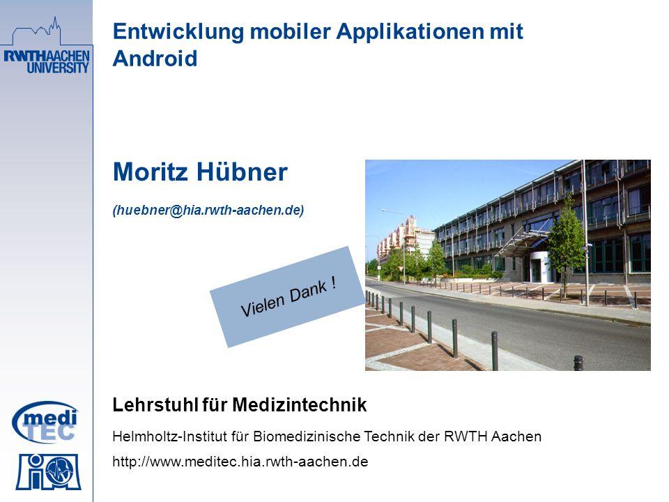 Entwicklung mobiler Applikationen mit Android Moritz Hübner (huebner@hia.rwth-aachen.de) Lehrstuhl für Medizintechnik Helmholtz-Institut für Biomedizinische Technik der RWTH Aachen http://www.meditec.hia.rwth-aachen.de Vielen Dank !