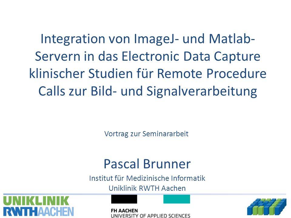 Pascal Brunner Uniklinik RWTH Aachen Institut für Medizinische Informatik Integration von ImageJ- und Matlab- Servern in das Electronic Data Capture klinischer Studien für Remote Procedure Calls zur Bild- und Signalverarbeitung Vortrag zur Seminararbeit