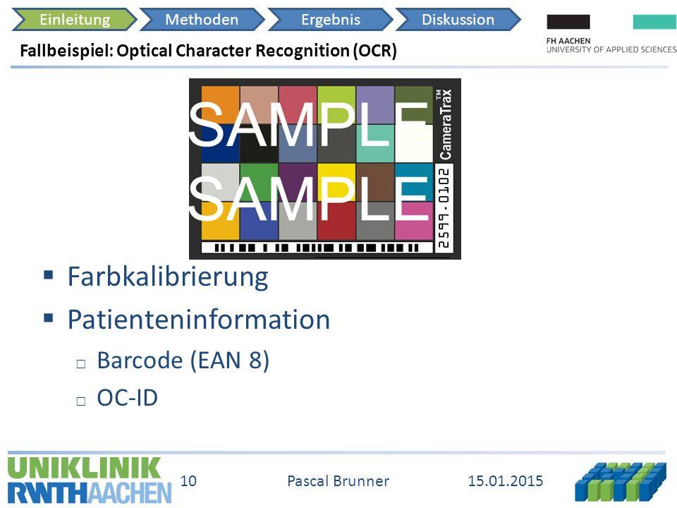 EinleitungMethodenErgebnisDiskussion 15.01.2015 10 Pascal Brunner Fallbeispiel: Optical Character Recognition (OCR)  Farbkalibrierung  Patienteninformation □ Barcode (EAN 8) □ OC-ID