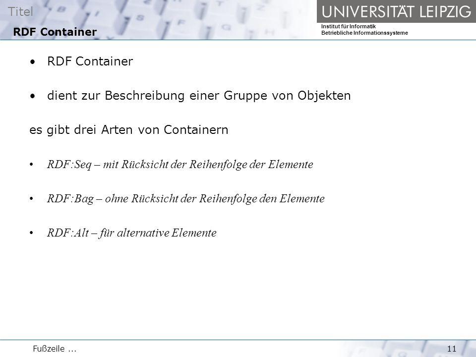 Titel Institut für Informatik Betriebliche Informationssysteme Fußzeile...11 RDF Container dient zur Beschreibung einer Gruppe von Objekten es gibt drei Arten von Containern RDF:Seq – mit Rücksicht der Reihenfolge der Elemente RDF:Bag – ohne Rücksicht der Reihenfolge den Elemente RDF:Alt – für alternative Elemente