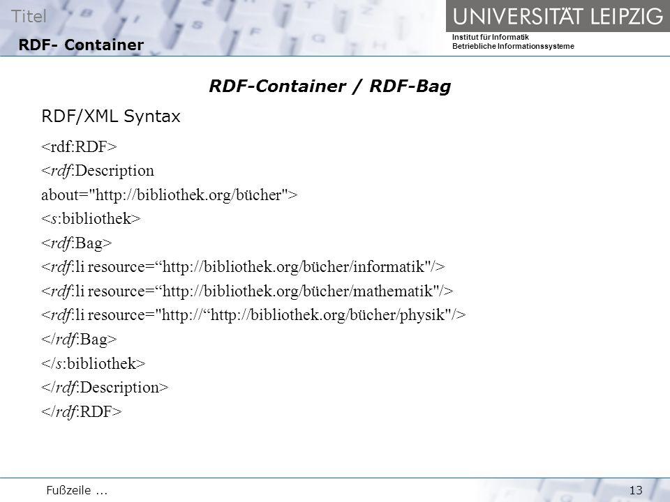 Titel Institut für Informatik Betriebliche Informationssysteme Fußzeile...13 RDF- Container RDF-Container / RDF-Bag RDF/XML Syntax <rdf:Description about= http://bibliothek.org/bücher >