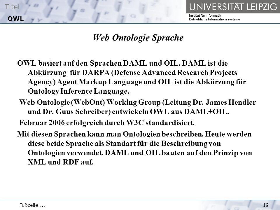 Titel Institut für Informatik Betriebliche Informationssysteme Fußzeile...19 OWL Web Ontologie Sprache OWL basiert auf den Sprachen DAML und OIL.