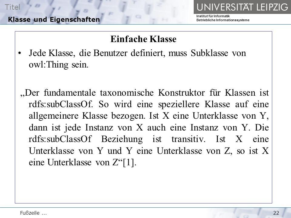 Titel Institut für Informatik Betriebliche Informationssysteme Fußzeile...22 Klasse und Eigenschaften Einfache Klasse Jede Klasse, die Benutzer defini
