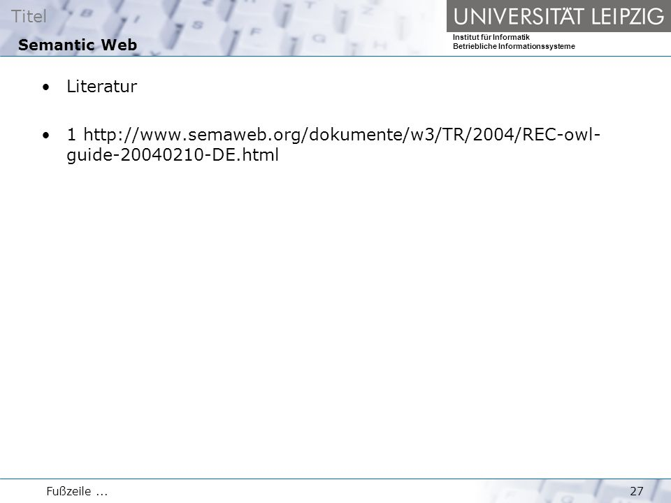 Titel Institut für Informatik Betriebliche Informationssysteme Fußzeile...27 Semantic Web Literatur 1 http://www.semaweb.org/dokumente/w3/TR/2004/REC-owl- guide-20040210-DE.html