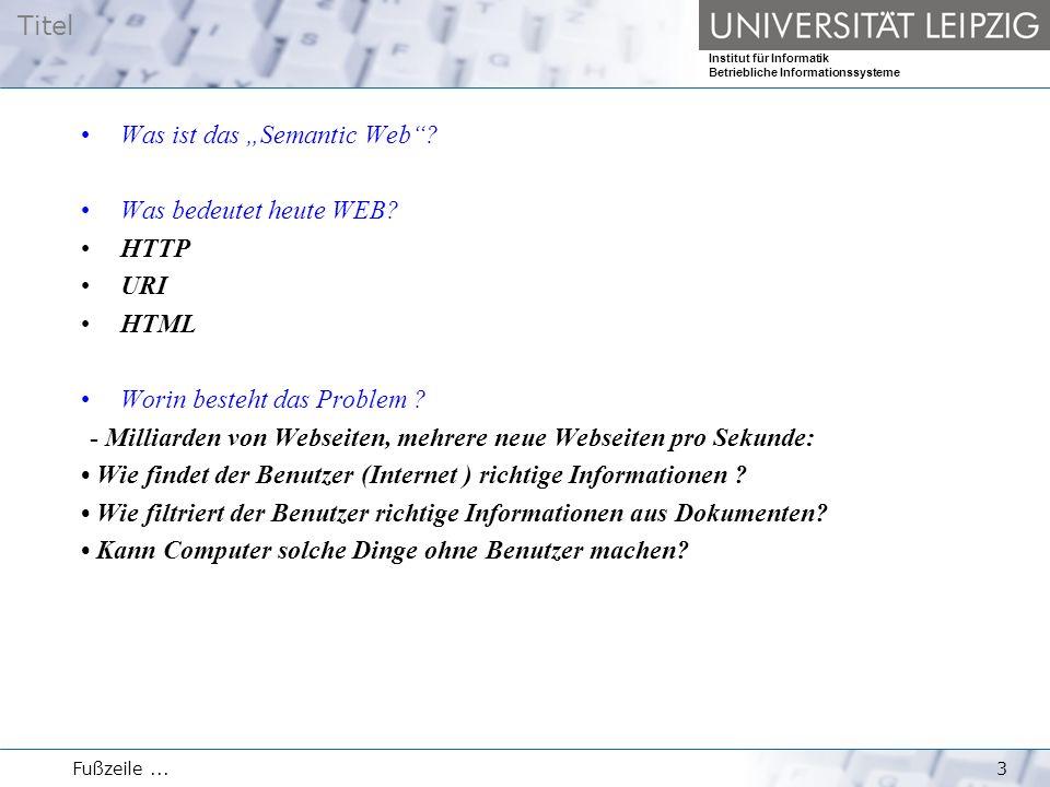 """Titel Institut für Informatik Betriebliche Informationssysteme Fußzeile...3 Was ist das """"Semantic Web""""? Was bedeutet heute WEB? HTTP URI HTML Worin be"""