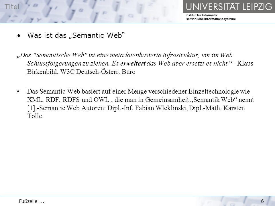 """Titel Institut für Informatik Betriebliche Informationssysteme Fußzeile...6 Was ist das """"Semantic Web """" Das Semantische Web ist eine metadatenbasierte Infrastruktur, um im Web Schlussfolgerungen zu ziehen."""