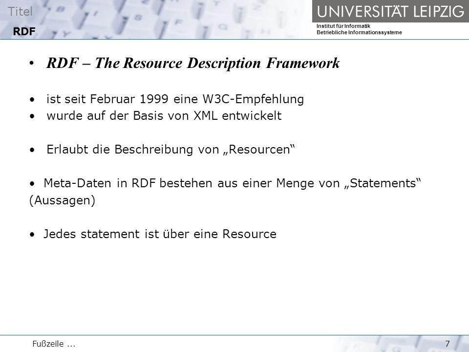 """Titel Institut für Informatik Betriebliche Informationssysteme Fußzeile...7 RDF RDF – The Resource Description Framework ist seit Februar 1999 eine W3C-Empfehlung wurde auf der Basis von XML entwickelt Erlaubt die Beschreibung von """"Resourcen Meta-Daten in RDF bestehen aus einer Menge von """"Statements (Aussagen) Jedes statement ist über eine Resource"""