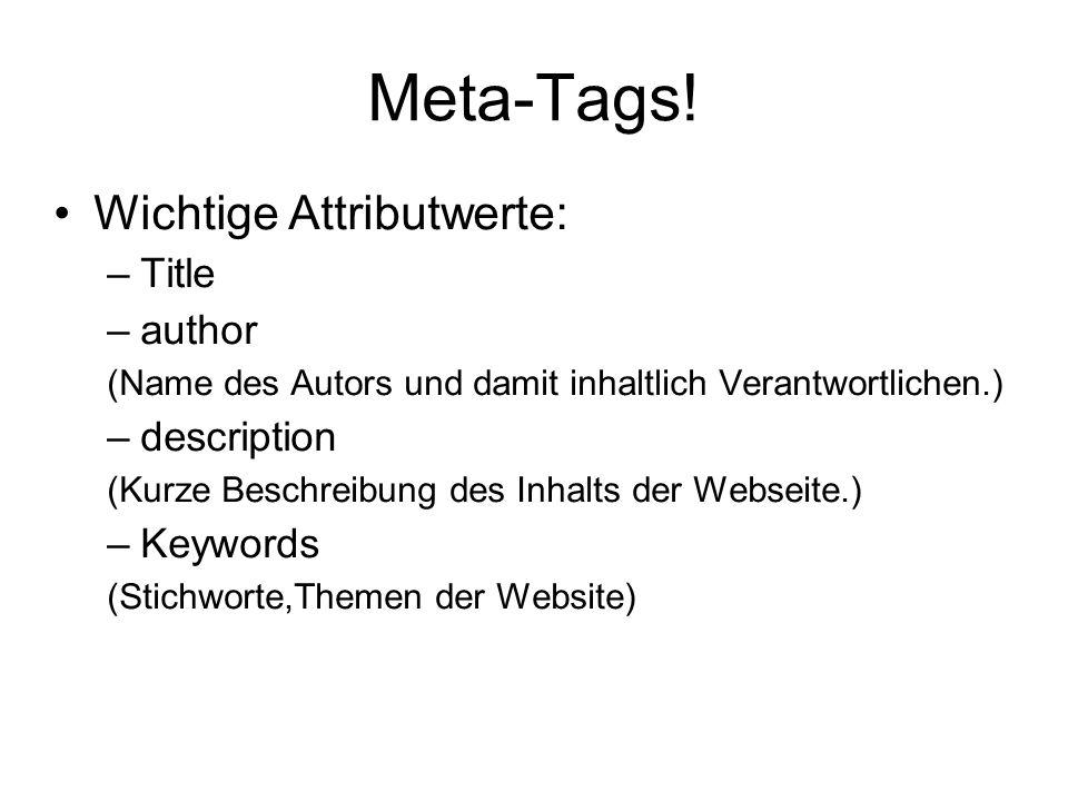 Meta-Tags! Wichtige Attributwerte: –Title –author (Name des Autors und damit inhaltlich Verantwortlichen.) –description (Kurze Beschreibung des Inhalt