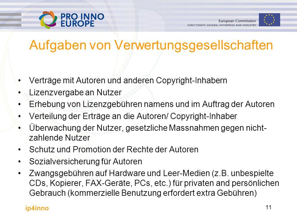 ip4inno 11 Aufgaben von Verwertungsgesellschaften Verträge mit Autoren und anderen Copyright-Inhabern Lizenzvergabe an Nutzer Erhebung von Lizenzgebüh