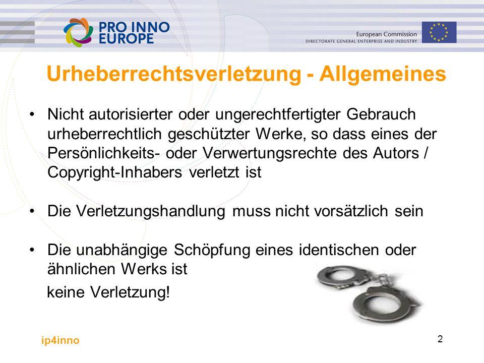 ip4inno 2 Urheberrechtsverletzung - Allgemeines Nicht autorisierter oder ungerechtfertigter Gebrauch urheberrechtlich geschützter Werke, so dass eines der Persönlichkeits- oder Verwertungsrechte des Autors / Copyright-Inhabers verletzt ist Die Verletzungshandlung muss nicht vorsätzlich sein Die unabhängige Schöpfung eines identischen oder ähnlichen Werks ist keine Verletzung!