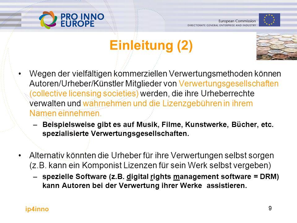 ip4inno 9 Einleitung (2) Wegen der vielfältigen kommerziellen Verwertungsmethoden können Autoren/Urheber/Künstler Mitglieder von Verwertungsgesellschaften (collective licensing societies) werden, die ihre Urheberrechte verwalten und wahrnehmen und die Lizenzgebühren in ihrem Namen einnehmen.