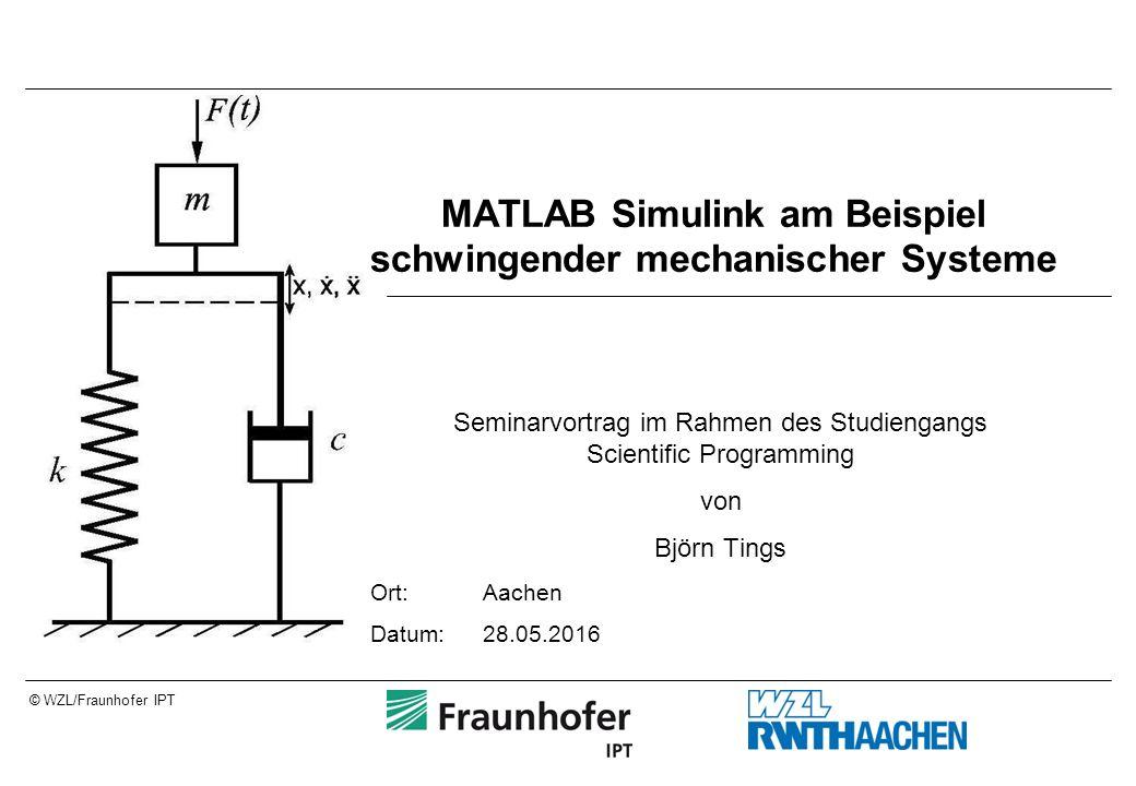 © WZL/Fraunhofer IPT MATLAB Simulink am Beispiel schwingender mechanischer Systeme Seminarvortrag im Rahmen des Studiengangs Scientific Programming von Björn Tings Ort:Aachen Datum:28.05.2016