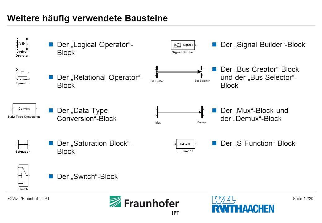 """Seite 12/20© WZL/Fraunhofer IPT Weitere häufig verwendete Bausteine Der """"Logical Operator - Block Der """"Relational Operator - Block Der """"Data Type Conversion -Block Der """"Saturation Block - Block Der """"Switch -Block Der """"Signal Builder -Block Der """"Bus Creator -Block und der """"Bus Selector - Block Der """"Mux -Block und der """"Demux -Block Der """"S-Function -Block"""