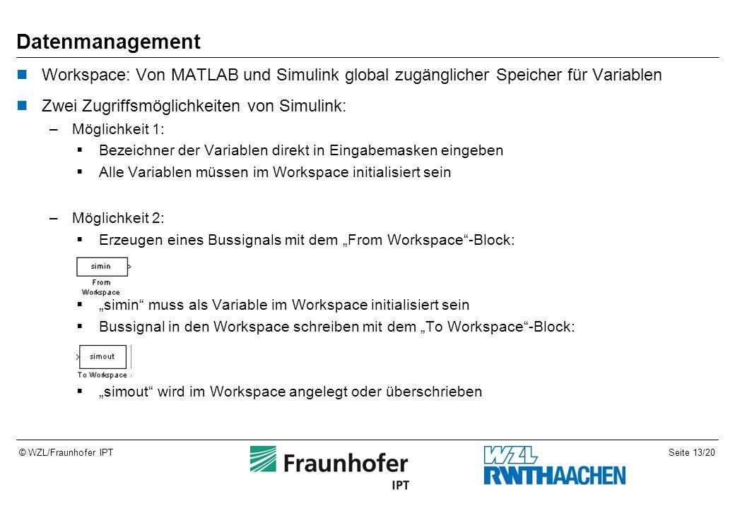 """Seite 13/20© WZL/Fraunhofer IPT Datenmanagement Workspace: Von MATLAB und Simulink global zugänglicher Speicher für Variablen Zwei Zugriffsmöglichkeiten von Simulink: –Möglichkeit 1:  Bezeichner der Variablen direkt in Eingabemasken eingeben  Alle Variablen müssen im Workspace initialisiert sein –Möglichkeit 2:  Erzeugen eines Bussignals mit dem """"From Workspace -Block:  """"simin muss als Variable im Workspace initialisiert sein  Bussignal in den Workspace schreiben mit dem """"To Workspace -Block:  """"simout wird im Workspace angelegt oder überschrieben"""