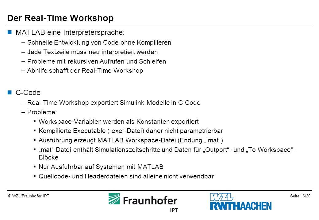 """Seite 16/20© WZL/Fraunhofer IPT Der Real-Time Workshop MATLAB eine Interpretersprache: –Schnelle Entwicklung von Code ohne Kompilieren –Jede Textzeile muss neu interpretiert werden –Probleme mit rekursiven Aufrufen und Schleifen –Abhilfe schafft der Real-Time Workshop C-Code –Real-Time Workshop exportiert Simulink-Modelle in C-Code –Probleme:  Workspace-Variablen werden als Konstanten exportiert  Kompilierte Executable (""""exe -Datei) daher nicht parametrierbar  Ausführung erzeugt MATLAB Workspace-Datei (Endung """".mat )  """"mat -Datei enthält Simulationszeitschritte und Daten für """"Outport - und """"To Workspace - Blöcke  Nur Ausführbar auf Systemen mit MATLAB  Quellcode- und Headerdateien sind alleine nicht verwendbar"""