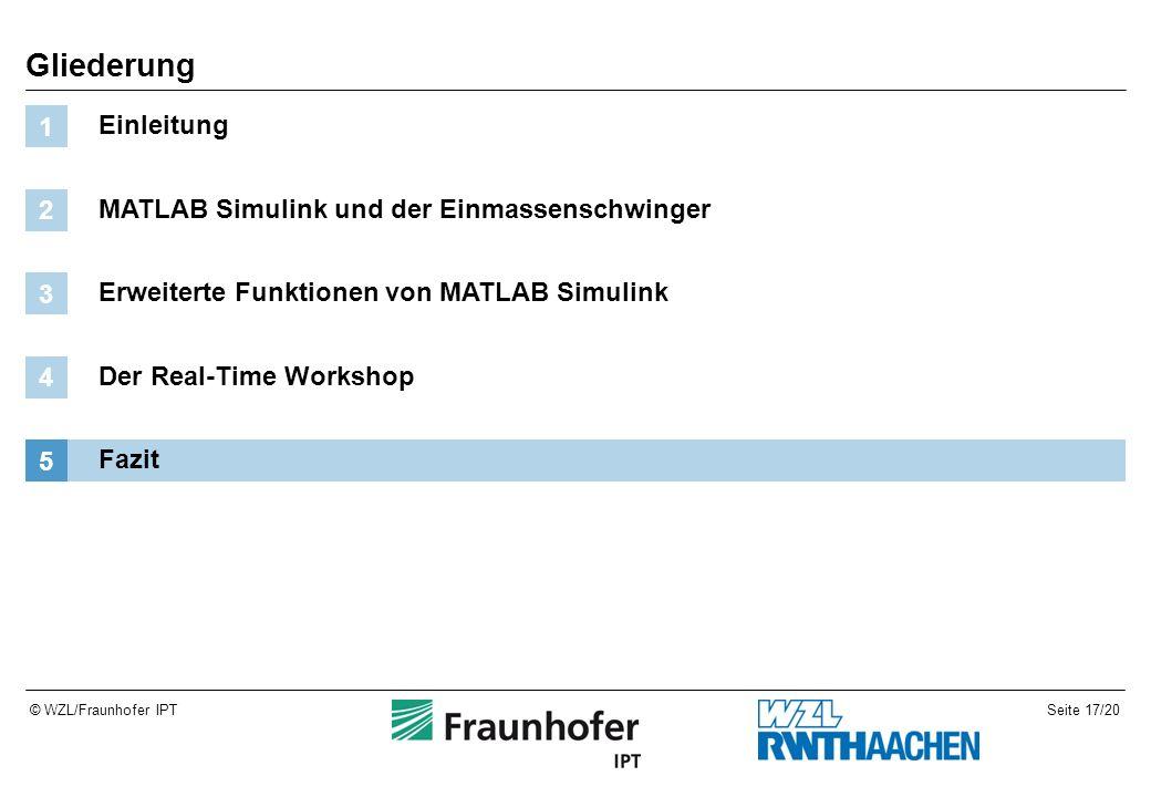 Seite 17/20© WZL/Fraunhofer IPT Gliederung Einleitung 1 MATLAB Simulink und der Einmassenschwinger 2 Erweiterte Funktionen von MATLAB Simulink 3 Der Real-Time Workshop 4 Fazit 5