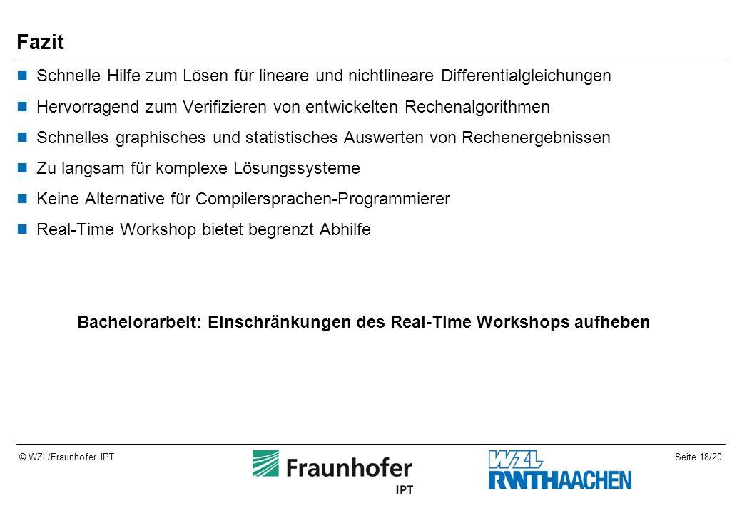 Seite 18/20© WZL/Fraunhofer IPT Fazit Schnelle Hilfe zum Lösen für lineare und nichtlineare Differentialgleichungen Hervorragend zum Verifizieren von entwickelten Rechenalgorithmen Schnelles graphisches und statistisches Auswerten von Rechenergebnissen Zu langsam für komplexe Lösungssysteme Keine Alternative für Compilersprachen-Programmierer Real-Time Workshop bietet begrenzt Abhilfe Bachelorarbeit: Einschränkungen des Real-Time Workshops aufheben