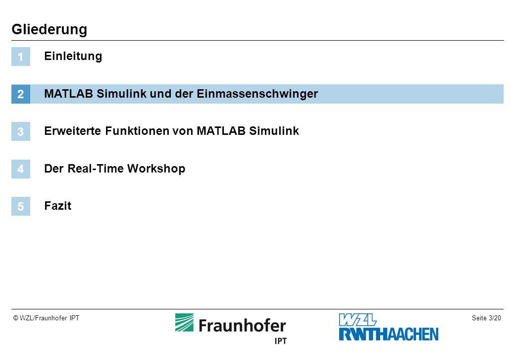Seite 3/20© WZL/Fraunhofer IPT Gliederung Einleitung 1 MATLAB Simulink und der Einmassenschwinger 2 Erweiterte Funktionen von MATLAB Simulink 3 Der Real-Time Workshop 4 Fazit 5