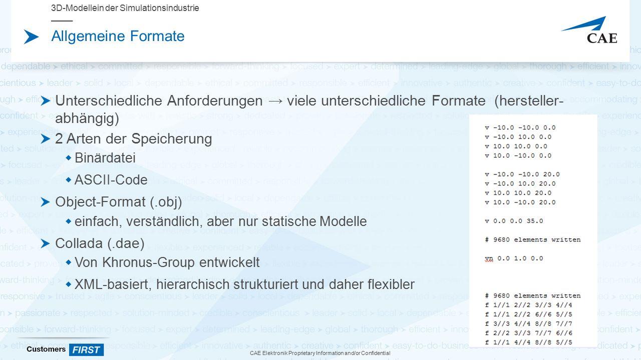 CAE Elektronik Proprietary Information and/or Confidential Allgemeine Formate Unterschiedliche Anforderungen → viele unterschiedliche Formate (hersteller- abhängig) 2 Arten der Speicherung  Binärdatei  ASCII-Code Object-Format (.obj)  einfach, verständlich, aber nur statische Modelle Collada (.dae)  Von Khronus-Group entwickelt  XML-basiert, hierarchisch strukturiert und daher flexibler 3D-Modellein der Simulationsindustrie