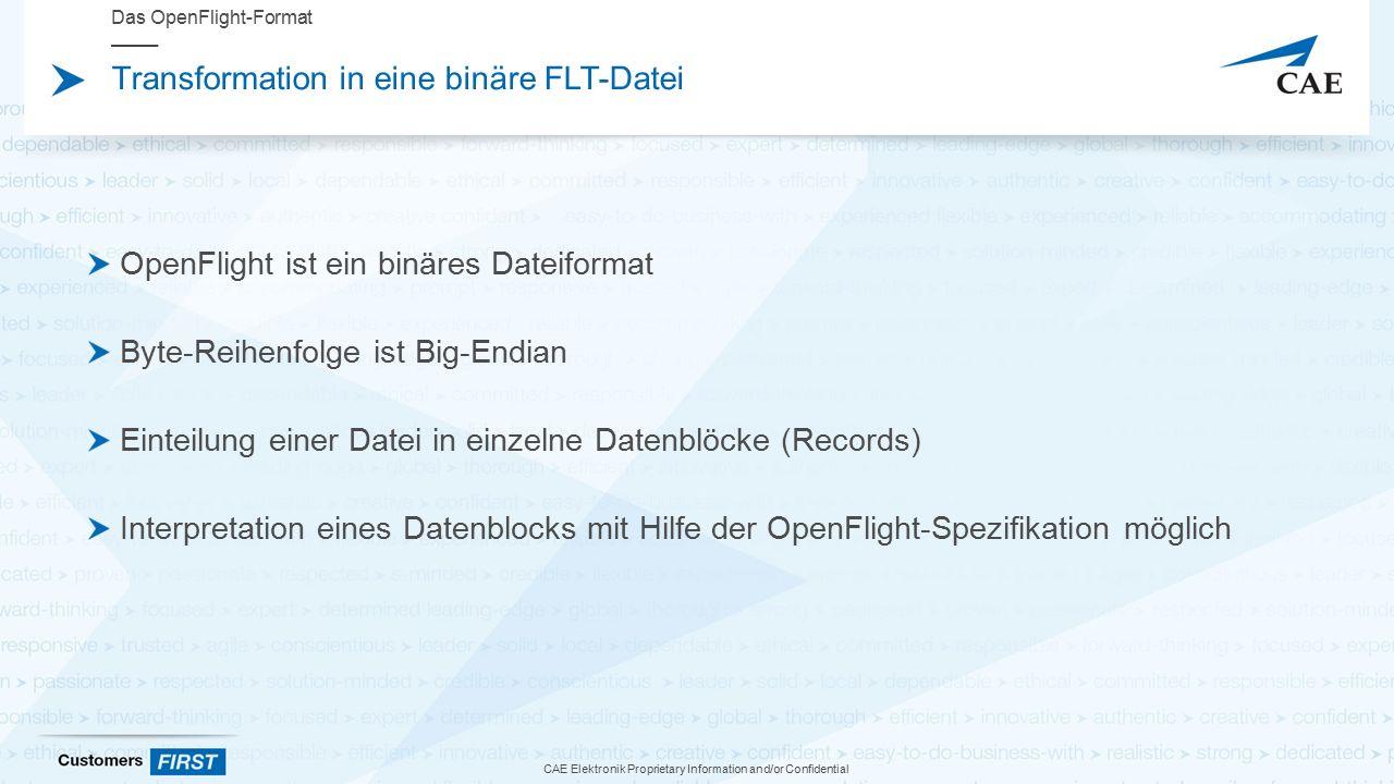 CAE Elektronik Proprietary Information and/or Confidential Transformation in eine binäre FLT-Datei OpenFlight ist ein binäres Dateiformat Byte-Reihenfolge ist Big-Endian Einteilung einer Datei in einzelne Datenblöcke (Records) Interpretation eines Datenblocks mit Hilfe der OpenFlight-Spezifikation möglich Das OpenFlight-Format