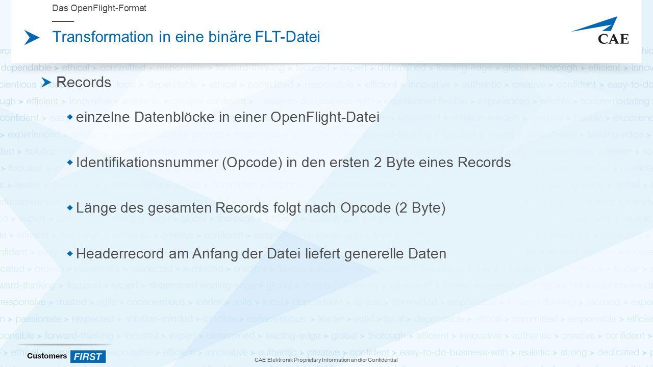 CAE Elektronik Proprietary Information and/or Confidential Transformation in eine binäre FLT-Datei Records  einzelne Datenblöcke in einer OpenFlight-Datei  Identifikationsnummer (Opcode) in den ersten 2 Byte eines Records  Länge des gesamten Records folgt nach Opcode (2 Byte)  Headerrecord am Anfang der Datei liefert generelle Daten Das OpenFlight-Format