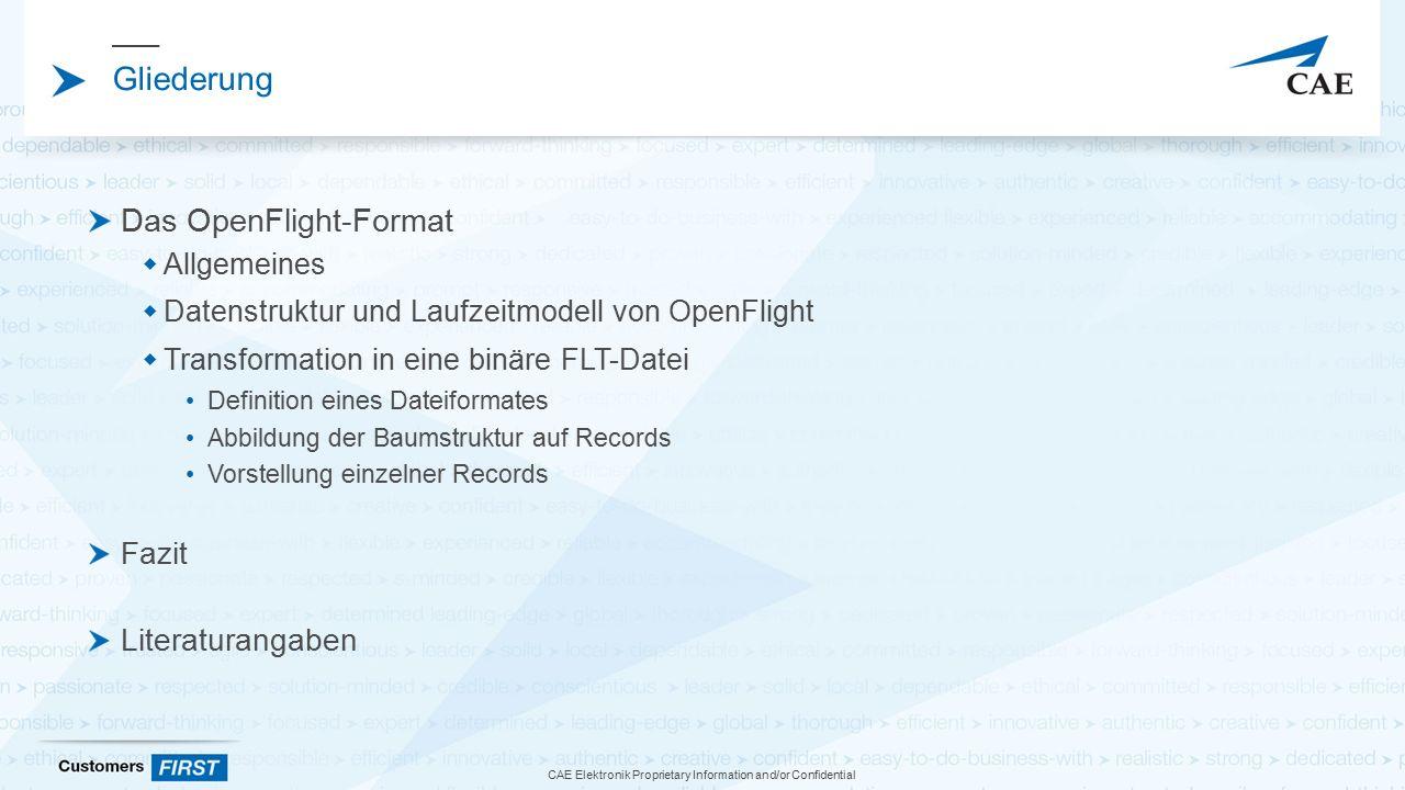 CAE Elektronik Proprietary Information and/or Confidential Gliederung Das OpenFlight-Format  Allgemeines  Datenstruktur und Laufzeitmodell von OpenFlight  Transformation in eine binäre FLT-Datei Definition eines Dateiformates Abbildung der Baumstruktur auf Records Vorstellung einzelner Records Fazit Literaturangaben