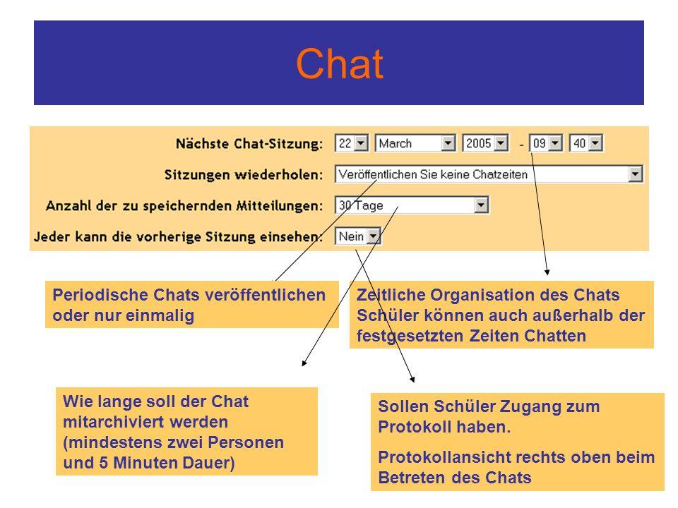 Chat Zeitliche Organisation des Chats Schüler können auch außerhalb der festgesetzten Zeiten Chatten Periodische Chats veröffentlichen oder nur einmalig Wie lange soll der Chat mitarchiviert werden (mindestens zwei Personen und 5 Minuten Dauer) Sollen Schüler Zugang zum Protokoll haben.