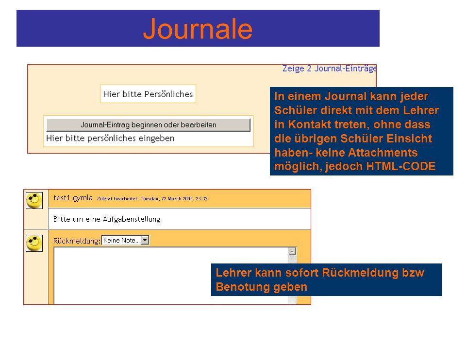Journale In einem Journal kann jeder Schüler direkt mit dem Lehrer in Kontakt treten, ohne dass die übrigen Schüler Einsicht haben- keine Attachments möglich, jedoch HTML-CODE Lehrer kann sofort Rückmeldung bzw Benotung geben