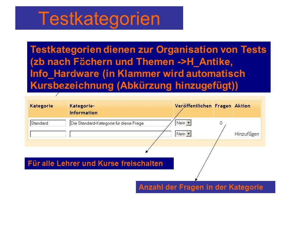 Testkategorien Testkategorien dienen zur Organisation von Tests (zb nach Fächern und Themen ->H_Antike, Info_Hardware (in Klammer wird automatisch Kursbezeichnung (Abkürzung hinzugefügt)) Für alle Lehrer und Kurse freischalten Anzahl der Fragen in der Kategorie