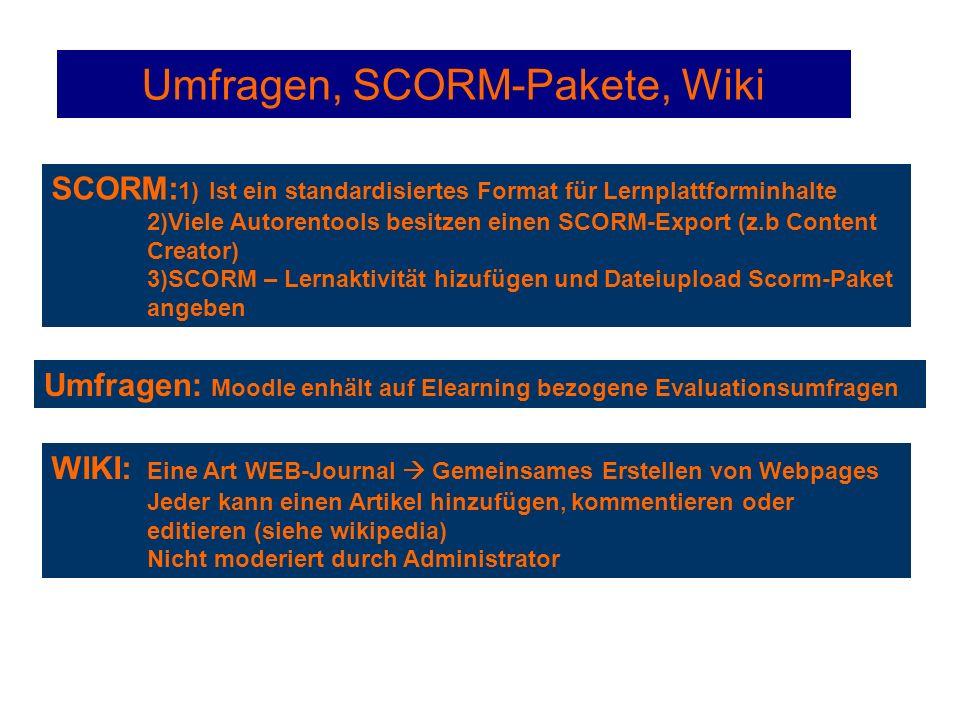 Umfragen, SCORM-Pakete, Wiki SCORM: 1) Ist ein standardisiertes Format für Lernplattforminhalte 2)Viele Autorentools besitzen einen SCORM-Export (z.b Content Creator) 3)SCORM – Lernaktivität hizufügen und Dateiupload Scorm-Paket angeben Umfragen: Moodle enhält auf Elearning bezogene Evaluationsumfragen WIKI: Eine Art WEB-Journal  Gemeinsames Erstellen von Webpages Jeder kann einen Artikel hinzufügen, kommentieren oder editieren (siehe wikipedia) Nicht moderiert durch Administrator