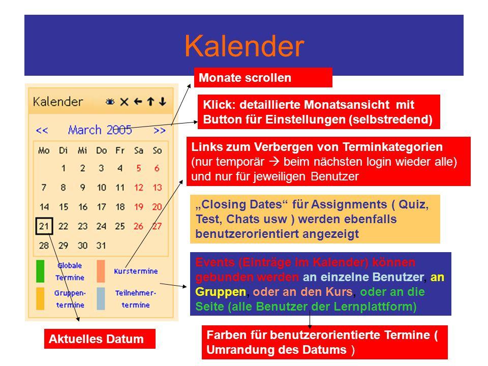 """Kalender Events (Einträge im Kalender) können gebunden werden an einzelne Benutzer, an Gruppen, oder an den Kurs, oder an die Seite (alle Benutzer der Lernplattform) """"Closing Dates für Assignments ( Quiz, Test, Chats usw ) werden ebenfalls benutzerorientiert angezeigt Monate scrollen Aktuelles Datum Farben für benutzerorientierte Termine ( Umrandung des Datums ) Links zum Verbergen von Terminkategorien (nur temporär  beim nächsten login wieder alle) und nur für jeweiligen Benutzer Klick: detaillierte Monatsansicht mit Button für Einstellungen (selbstredend)"""