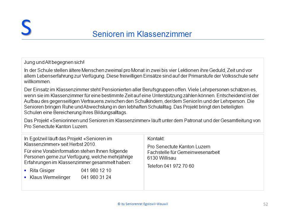 52 In Egolzwil läuft das Projekt «Senioren im Klassenzimmer» seit Herbst 2010. Für eine Vorabinformation stehen Ihnen folgende Personen gerne zur Verf