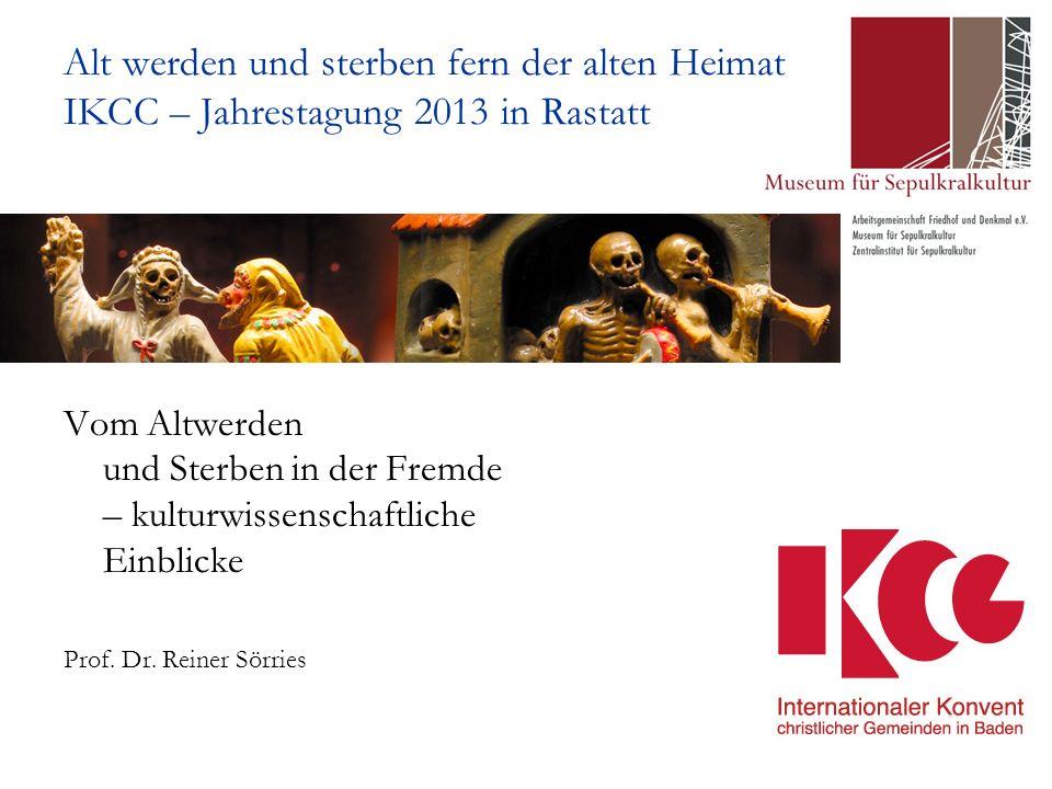 Alt werden und sterben fern der alten Heimat IKCC – Jahrestagung 2013 in Rastatt Vom Altwerden und Sterben in der Fremde – kulturwissenschaftliche Einblicke Prof.