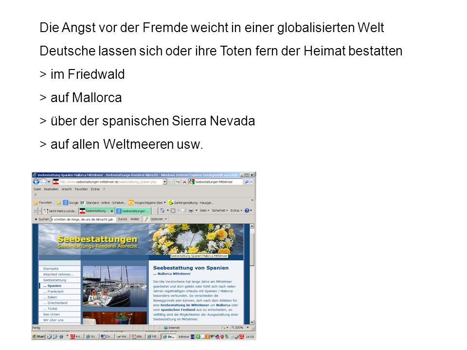 Die Angst vor der Fremde weicht in einer globalisierten Welt Deutsche lassen sich oder ihre Toten fern der Heimat bestatten > im Friedwald > auf Mallorca > über der spanischen Sierra Nevada > auf allen Weltmeeren usw.