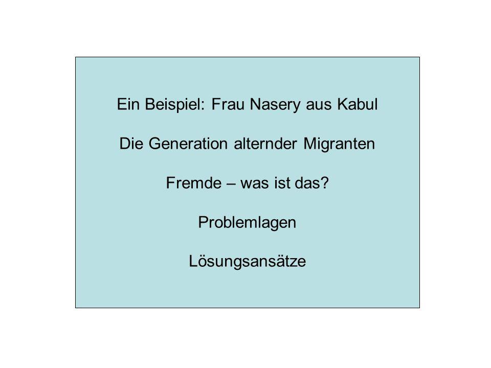 Ein Beispiel: Frau Nasery aus Kabul Die Generation alternder Migranten Fremde – was ist das? Problemlagen Lösungsansätze