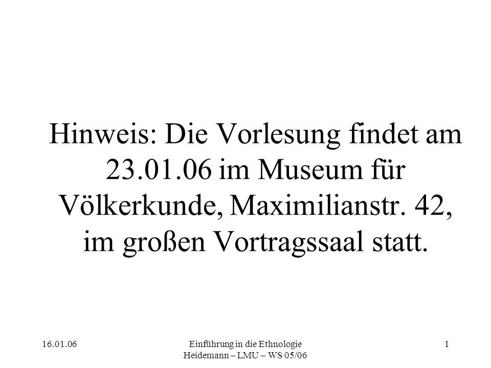 16.01.06Einführung in die Ethnologie Heidemann – LMU – WS 05/06 1 Hinweis: Die Vorlesung findet am 23.01.06 im Museum für Völkerkunde, Maximilianstr.