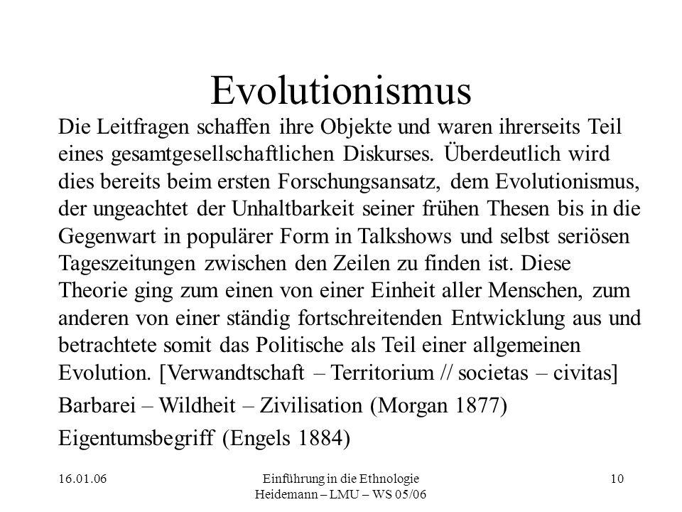 16.01.06Einführung in die Ethnologie Heidemann – LMU – WS 05/06 10 Evolutionismus Die Leitfragen schaffen ihre Objekte und waren ihrerseits Teil eines gesamtgesellschaftlichen Diskurses.