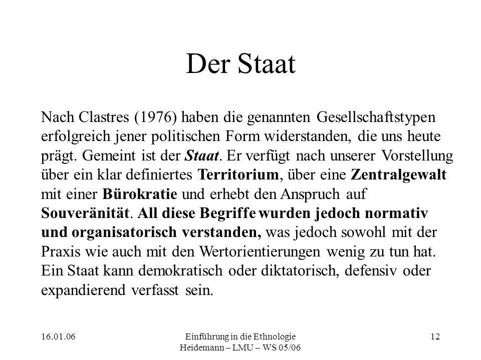 16.01.06Einführung in die Ethnologie Heidemann – LMU – WS 05/06 12 Der Staat Nach Clastres (1976) haben die genannten Gesellschaftstypen erfolgreich jener politischen Form widerstanden, die uns heute prägt.